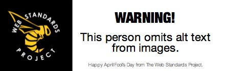 WARNING: This person omits alt text from images (Happy April Fool's Day from The Web Standards Project.)